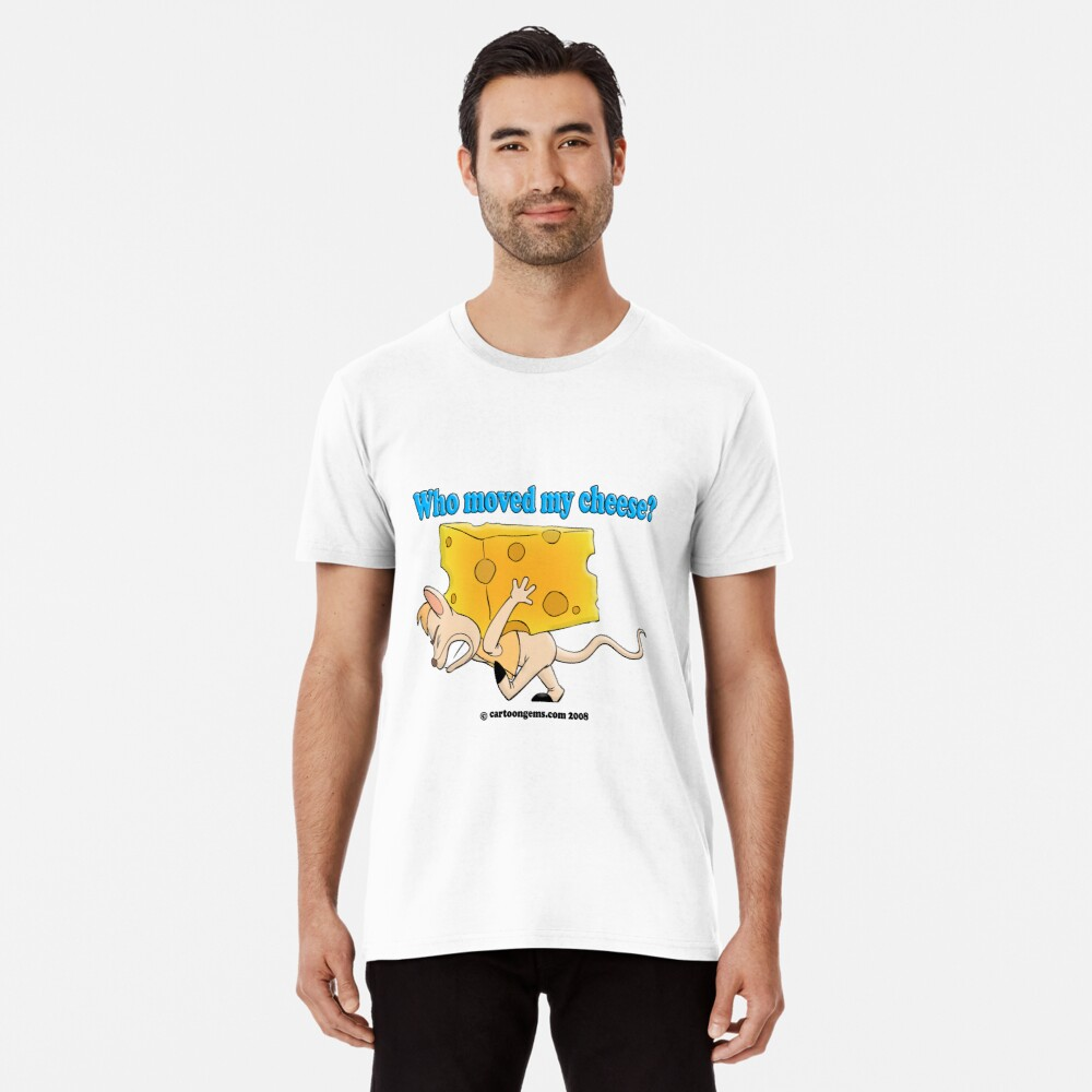 Who Moved My Cheese? Premium T-Shirt