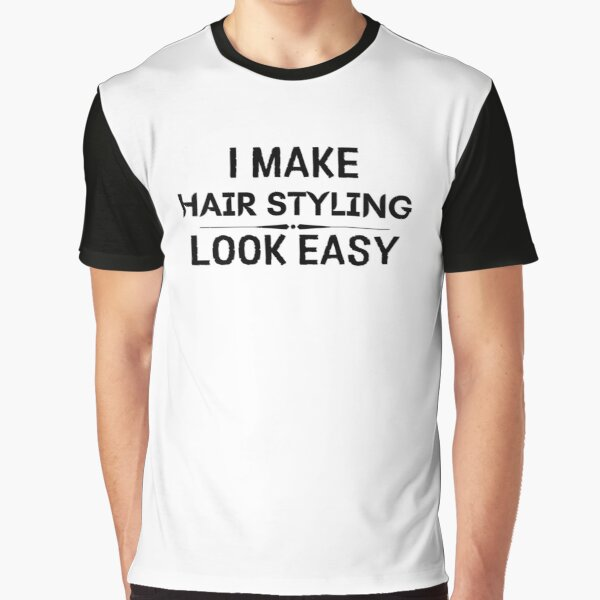 I Make Hair Styling Look Easy Graphic T-Shirt