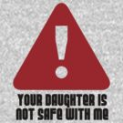 YOUR DAUGHTER IS NOT SAFE WITH ME T SHIRT by GeekShirtsHQ