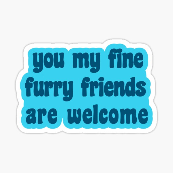 You My Fine Furry Friends Are Welcome Sticker