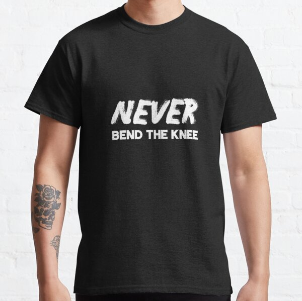 Never Bend the Knee Classic T-Shirt
