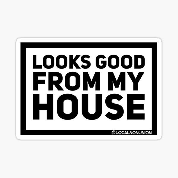 Looks good from my house sticker  Sticker