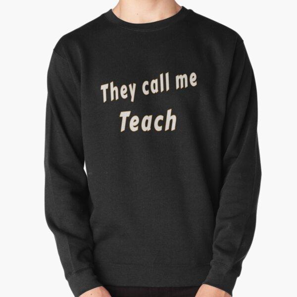 They call me Teach Pullover Sweatshirt