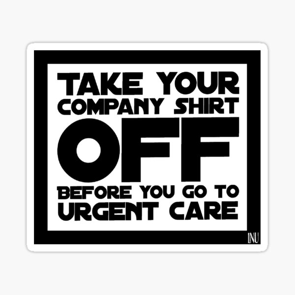 Take your company shirt off before you go to urgent care sticker Sticker