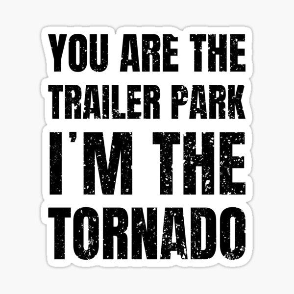 you are the trailer park i am the tornado Sticker