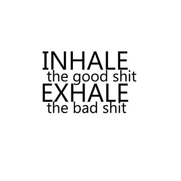 """inhale the good shit exhale the bad shit""  by pbuix"