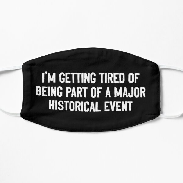I'm getting tired of being part of a major historical event Mask