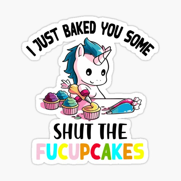 I Just Baked You Some Shut The Fucupcakes Sticker