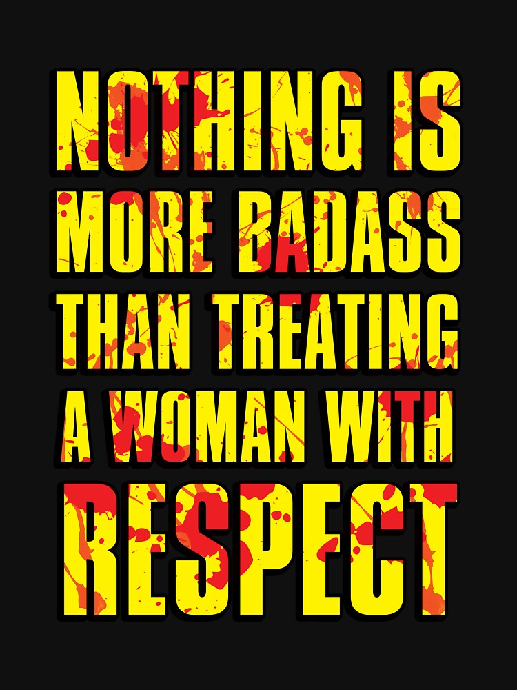 NOTHING IS MORE BADASS THAN TREATING A WOMAN WITH RESPECT | Unisex T-Shirt