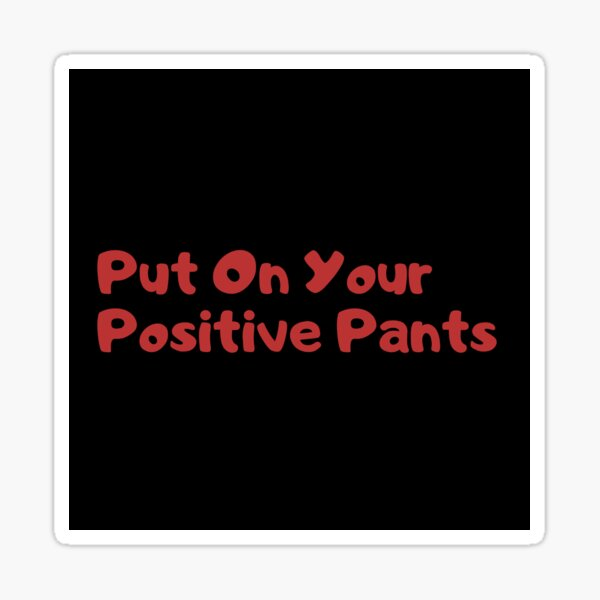 Put on your positive pants Sticker