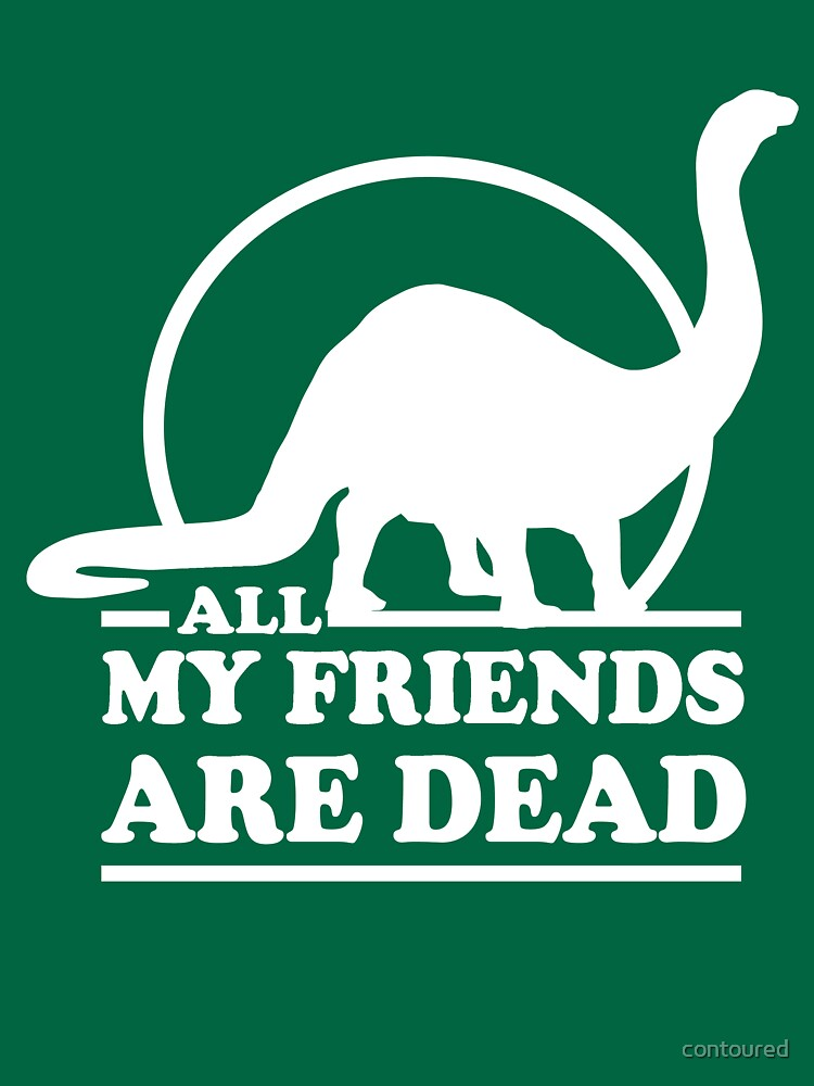 Dinosaur. All my friends are dead  | Unisex T-Shirt