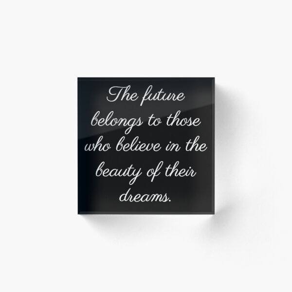 The future belongs to those who believe in the future of their dreams Acrylic Block