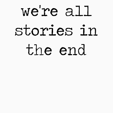 We're all stories in the end by heythereabby