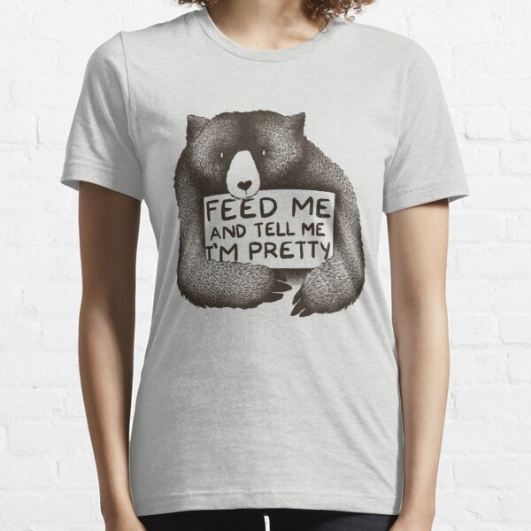 Feed Me and Tell Me I'm Pretty Bear Essential T-Shirt