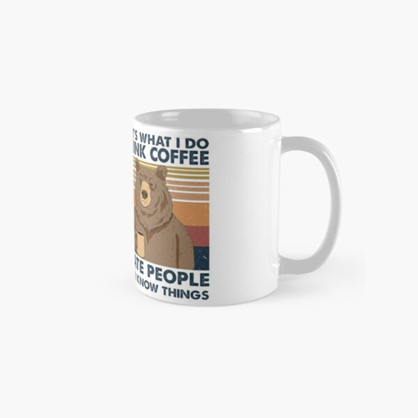 That's What I Do I Drink Coffee I Hate People And I Know Things Classic Mug