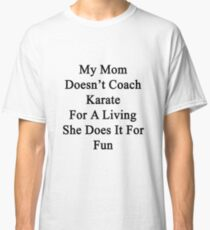 My Mom Doesn't Coach Karate For A Living She Does It For Fun  Classic T-Shirt