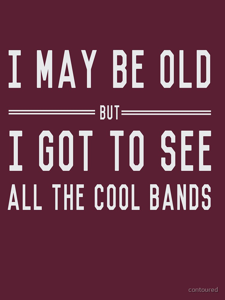 I may be old but I got to see all the cool bands | Unisex T-Shirt