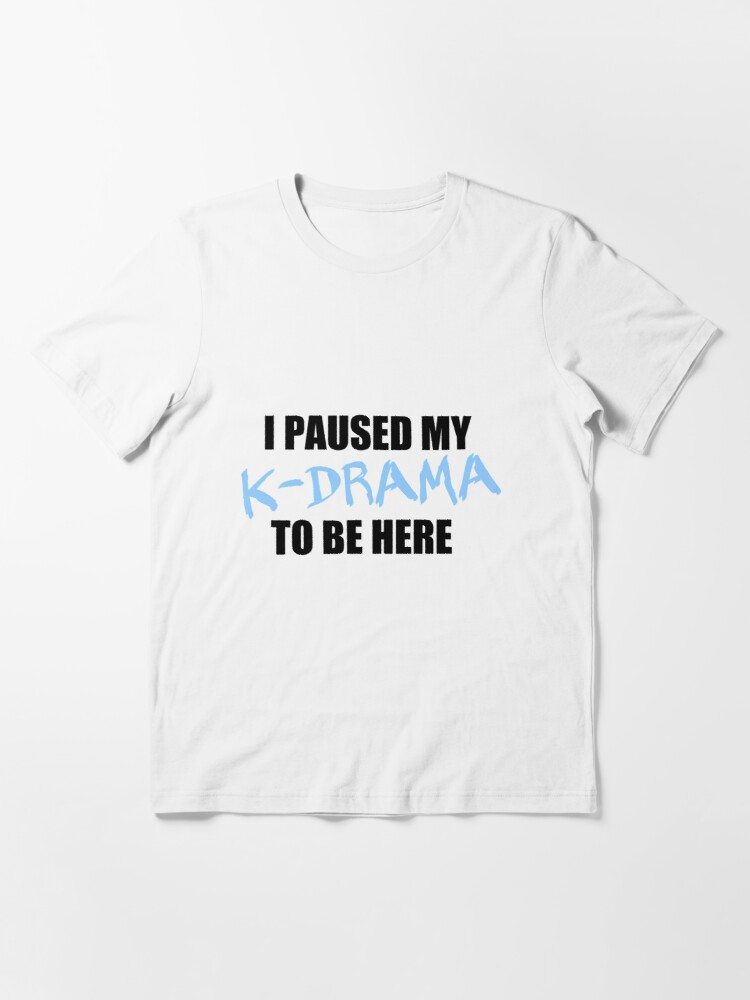 Alternate view of I paused my kdrama to be here Essential T-Shirt