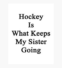 Hockey Is What Keeps My Sister Going  Photographic Print