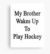 My Brother Wakes Up To Play Hockey  Metal Print