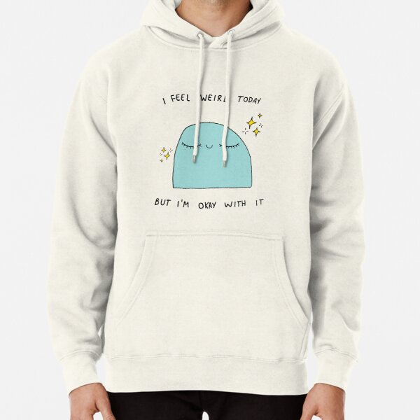 I feel Weird Today but I'm ok with it Pullover Hoodie