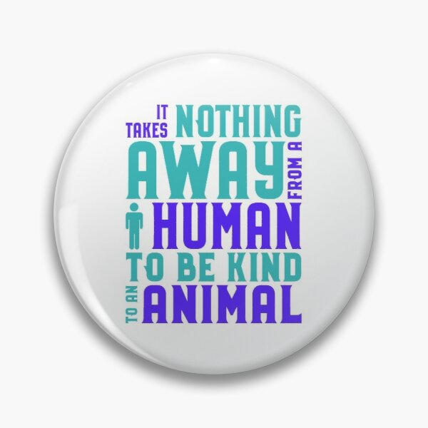 Animal Rights Acivist Takes nothing away from a human to be kind to an animal Pin