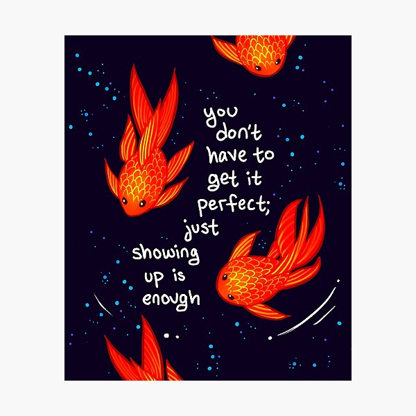 """""""You Don't Have to Get it Perfect"""" Goldfish Photographic Print"""