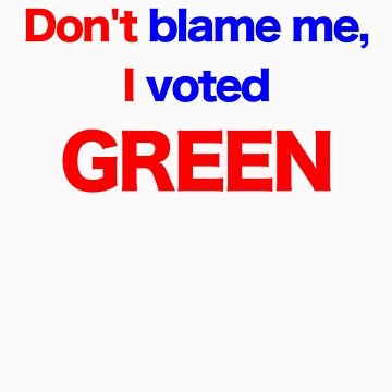 Don't Blame Me, I Voted Green by davesag