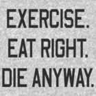 Exercise, Eat Right. Die Anyway by artack