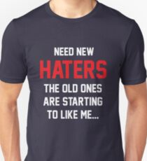 Need new haters. The old ones are starting to like me T-Shirt