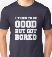 I tried to be good but got bored Unisex T-Shirt