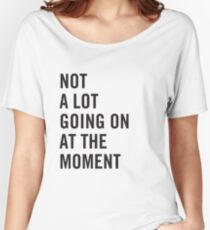 Not a lot going on at the moment Women's Relaxed Fit T-Shirt