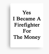 Yes I Became A Firefighter For The Money  Canvas Print