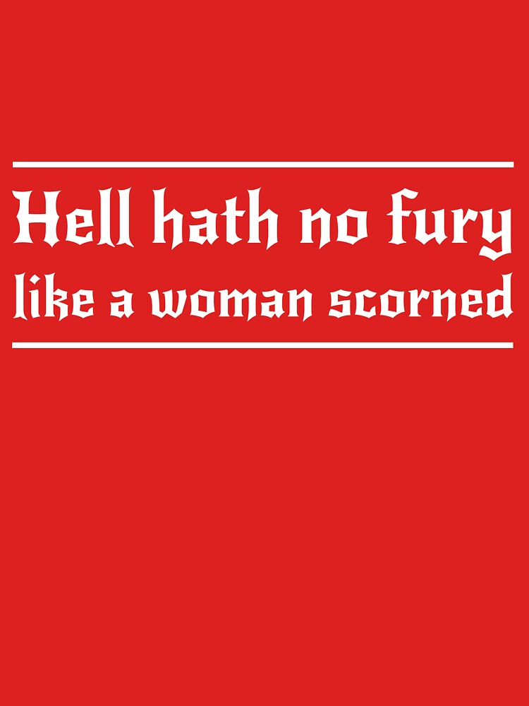 Hell hath no fury like a women scorned