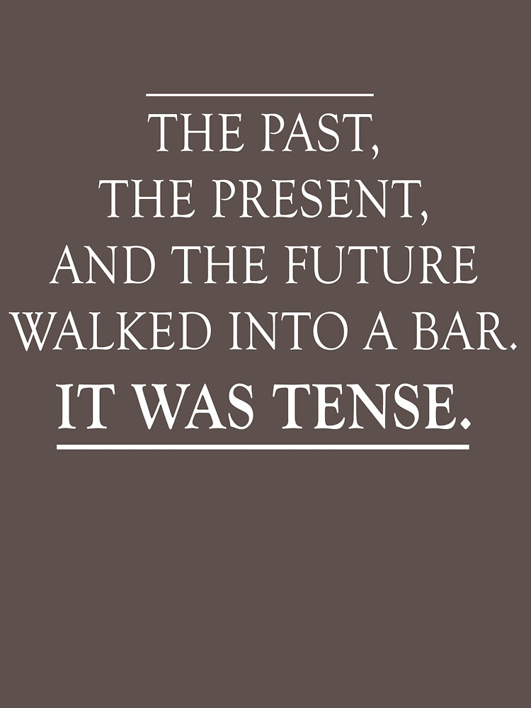 The past, present and future walked into a bar. It was tense | Unisex T-Shirt