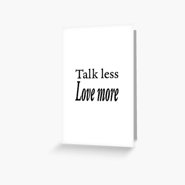 Talk less love more design Greeting Card