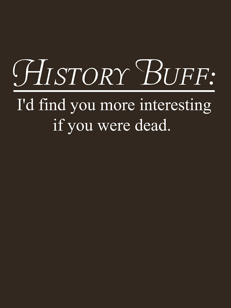 History Buff. I'd find you more interesting if you were dead | Unisex T-Shirt