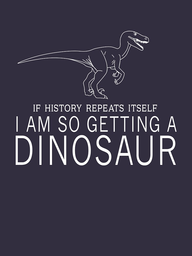 If history repeats itself I'm so getting a dinosaur | Unisex T-Shirt
