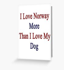 I Love Norway More Than I Love My Dog  Greeting Card
