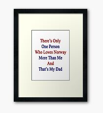 There's Only One Person Who Loves Norway More Than Me And That's My Dad  Framed Print