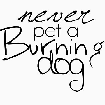 Never Pet a Burning Dog by yourealivexo