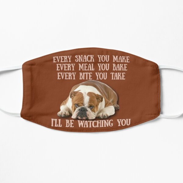 English Bulldogs!  Every snack you make, Every meal you bake, Every Bite you take, I'll be watching you Flat Mask