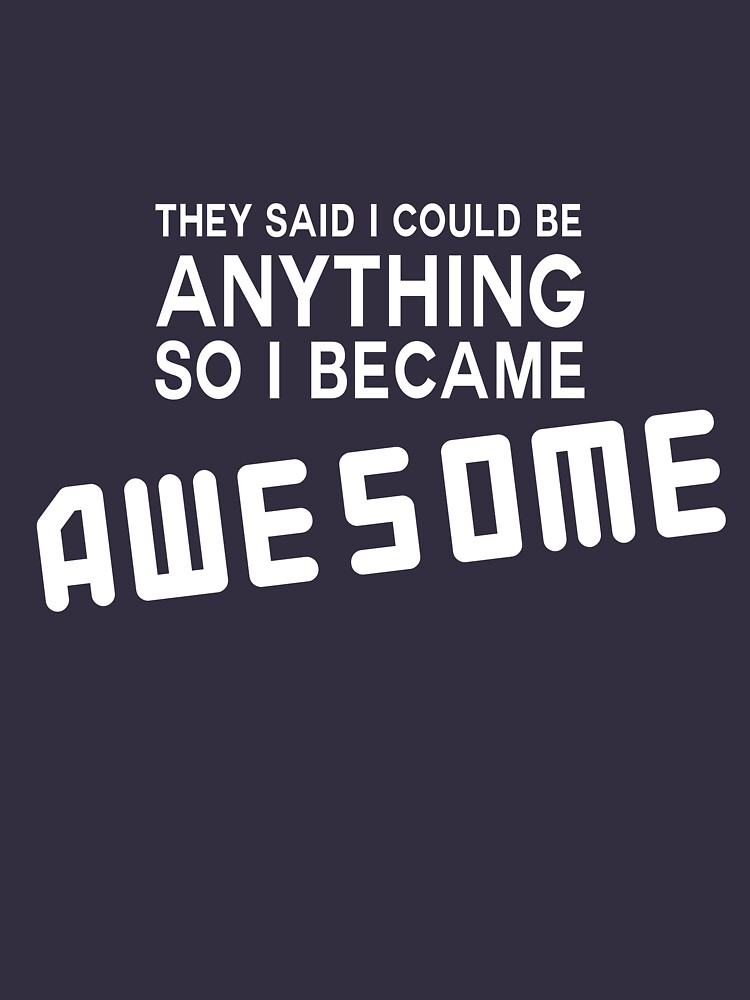 They said I could be anything so I became awesome | Unisex T-Shirt