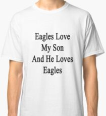 Eagles Love My Son And He Loves Eagles  Classic T-Shirt