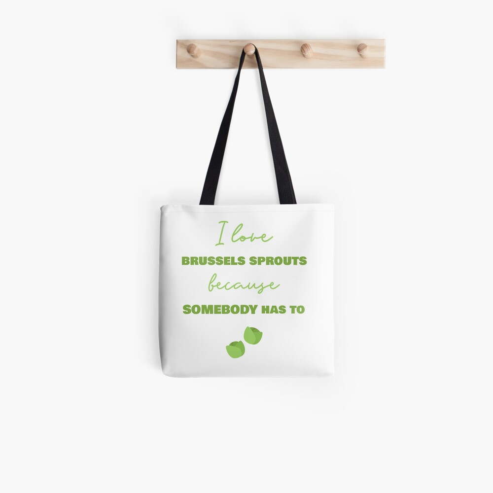 I Love Brussels Sprouts Because Somebody Has To Tote Bag