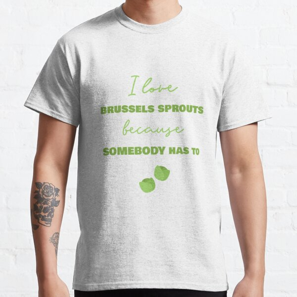 I Love Brussels Sprouts Because Somebody Has To Classic T-Shirt