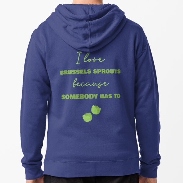 I Love Brussels Sprouts Because Somebody Has To Zipped Hoodie