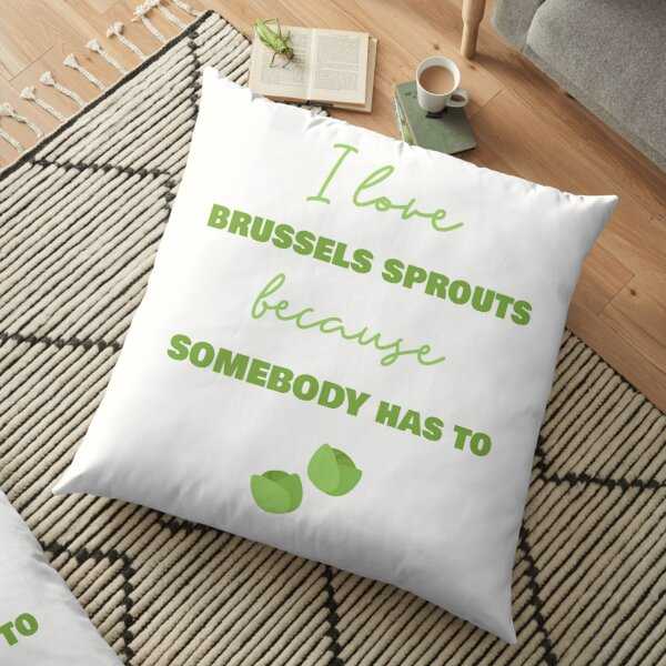I Love Brussels Sprouts Because Somebody Has To Floor Pillow