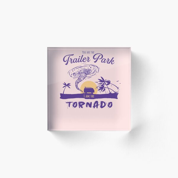 You Are The Trailer Park I Am The Tornado Apparel Dutton Tee Acrylic Block