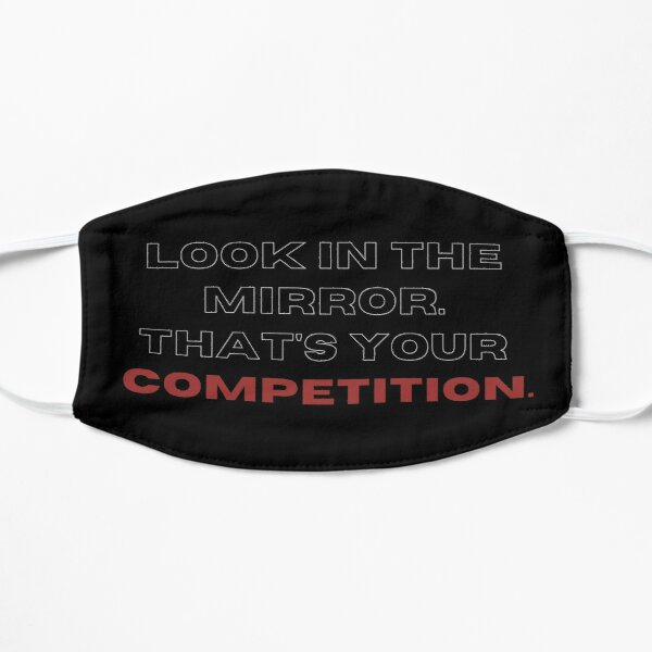 Look in the mirrow. that's your competition. Mask